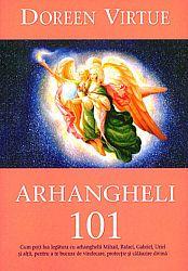 Arhangheli 101  - cum poţi lua legătura cu arhanghelii Mihail, Rafael, Gabriel, Uriel şi alţii, pentru a te bucura de vindecare, protecţie şi călăuzire divină