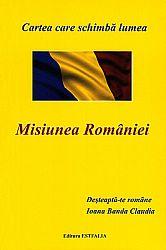 Misiunea României: Deşteaptă-te române  - cartea care schimbă lumea
