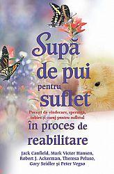 Supă de pui pentru suflet în proces de reabilitare  - poveşti de vindecare, speranţă, iubire şi curaj pentru sufletul în proces de reabilitare