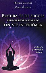 Bucură-te de succes prin cultivarea stării de linişte interioară  - meditaţia pe înţelesul tuturor
