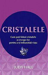 Cristalele  - cum poţi folosi cristalele şi energia lor pentru a-ţi îmbunătăţi viaţa