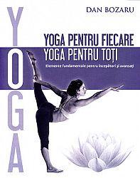 Yoga pentru fiecare, yoga pentru toţi  - elemente fundamentale pentru începători şi avansaţi