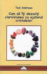 Cum să îţi dezvolţi clarviziunea cu ajutorul cristalelor  - instrumente pentru prezicerile străvechi şi clarviziunea modernă (Cristalele şi Noua Eră)