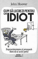 Cum să lucrezi pentru un idiot  - supravieţuieşte şi prosperă fără să-ţi ucizi şeful