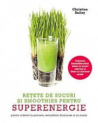 Reţete de sucuri şi smoothies pentru superenergie  - pentru scădere în greutate, detoxifiere, frumuseţe şi nu numai