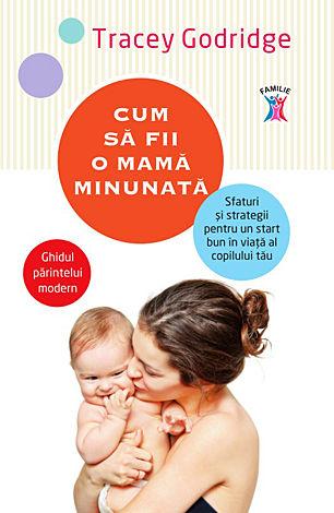 Cum să fii o mamă minunată  - sfaturi şi strategii pentru un start bun în viaţă al copilului tău