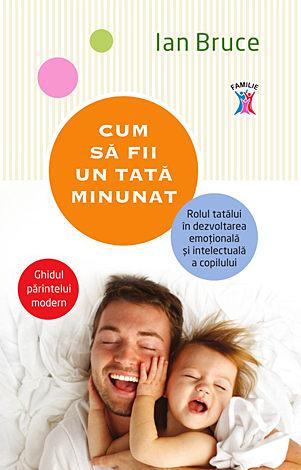 Cum să fii un tată minunat  - rolul tatălui în dezvoltarea emoţională şi intelectuală a copilului