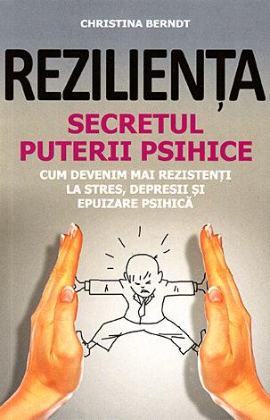 Rezilienţa - secretul puterii psihice  - cum devenim mai rezistenţi la stres, depresii şi epuizare psihică