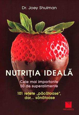 """Nutriţia ideală  - cele mai importante 50 de superalimente. 101 reţete """"păcătoase"""