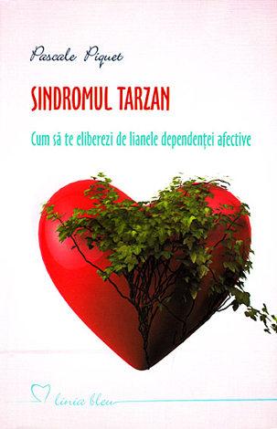 Sindromul Tarzan  - cum să te eliberezi de lianele dependenţei afective