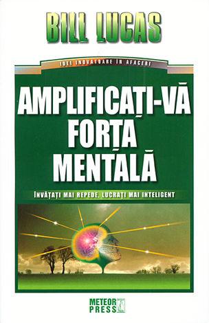 Amplificaţi-vă forţa mentală  - învăţaţi mai repede, lucraţi mai inteligent