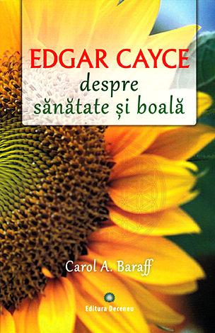 Edgar Cayce - despre sănătate şi boală  - remedii şi solutii eficiente la îndemâna tuturor