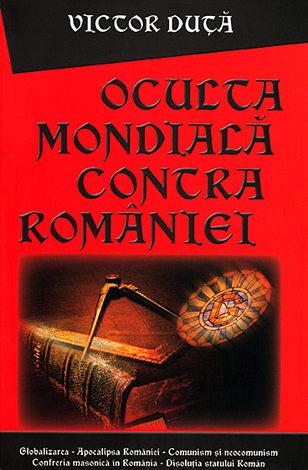 Oculta mondială contra României  - Globalizarea. Apocalipsa democraţiei. Confreria masonică în România. Comunism şi neocomunism