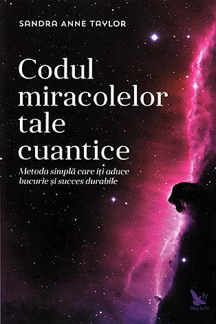 Codul miracolelor tale cuantice  - metoda simplă care îţi aduce bucurie şi succes durabile