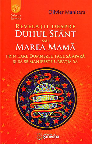 Revelaţii despre Duhul Sfânt sau Marea Mamă prin care Dumnezeu face să apară şi să se manifeste Creaţia Sa