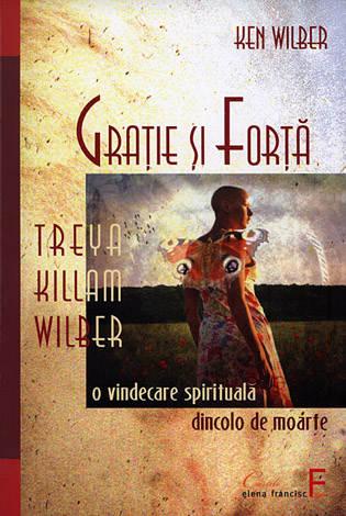 Graţie şi forţă  - Treya Killan Wilber: o vindecare spirituală dincolo de moarte