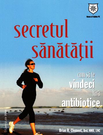 Secretul sănătăţii  - cum să te vindeci fără antibiotice