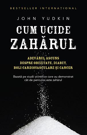 Cum ucide zahărul  - adevărul ascuns despre obezitate, diabet, boli cardiovasculare şi cancer