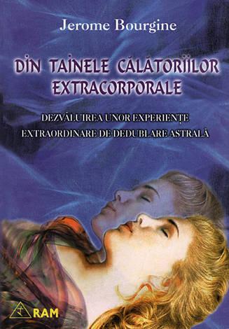 Din tainele călătoriilor extracorporale  - dezvăluirea unor experienţe extraordinare de dedublare astrală