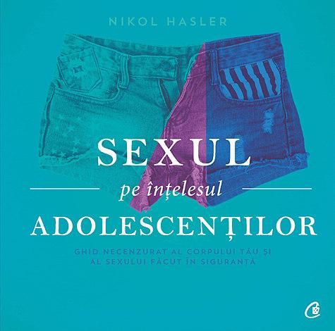 Sexul pe înţelesul adolescenţilor  - ghid necenzurat al corpului tău şi al sexului făcut în siguranță