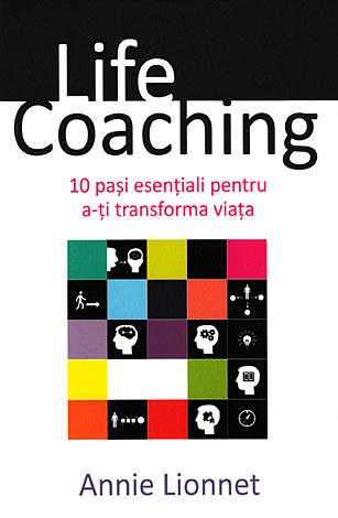 Life Coaching  - 10 paşi esenţiali pentru a-ţi transforma viaţa