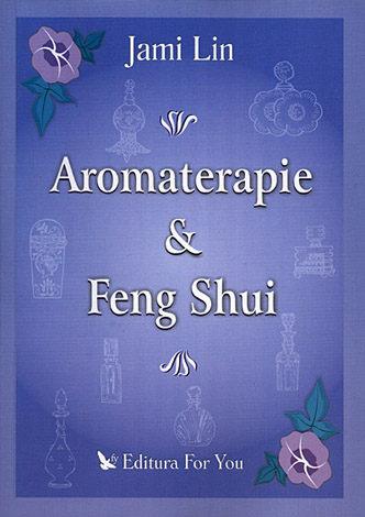 Aromaterapie şi Feng Shui  - echilibrarea chakrelor, a locuinţei şi a vieţii voastre, cu uleiuri aromatice esenţiale