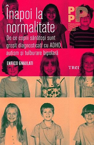 Înapoi la normalitate  - de ce copiii sănătoşi sunt greşit diagnosticaţi cu ADHD, autism şi tulburare bipolară