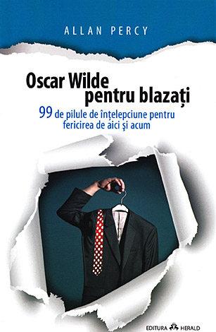 Oscar Wilde pentru blazaţi  - 99 de pilule de înţelepciune pentru fericirea de aici şi acum