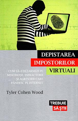 Depistarea impostorilor virtuali  - cum să-i dezarmezi pe mincinoşii, infractorii şi agresorii care pândesc pe internet