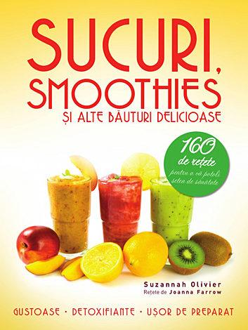 Sucuri, smoothies şi alte băuturi delicioase  - 160 de reţete pentru a vă potoli setea de sănătate