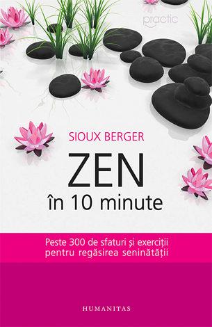 Zen în 10 minute  - peste 300 de sfaturi şi exerciţii pentru regăsirea seninătăţii