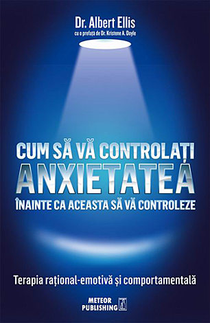 Cum să vă controlaţi anxietatea înainte ca aceasta să vă controleze  - terapia raţional-emotivă şi comportamentală