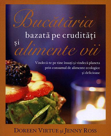 Bucătăria bazată pe crudităţi şi pe alimente vii  - vindecă-te pe tine însuţi şi vindecă planeta prin consumul de alimente ecologice şi delicioase