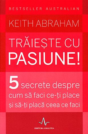Trăieşte cu pasiune!  - 5 secrete despre cum să faci ce-ţi place şi să-ţi placă ceea ce faci