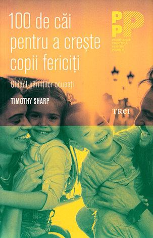 100 de căi pentru a creşte copii fericiţi  - ghidul părinţilor ocupaţi