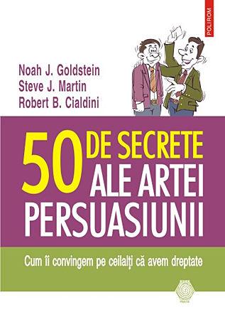 50 de secrete ale artei persuasiunii  - cum îi convingem pe ceilalţi ca avem dreptate