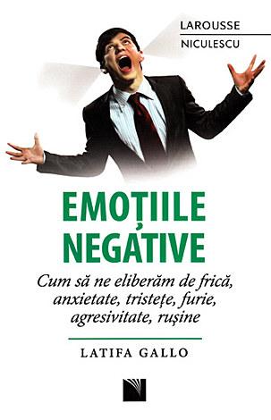Emoţiile negative  - cum să ne eliberăm de frică, anxietate, tristeţe, furie, agresivitate, ruşine