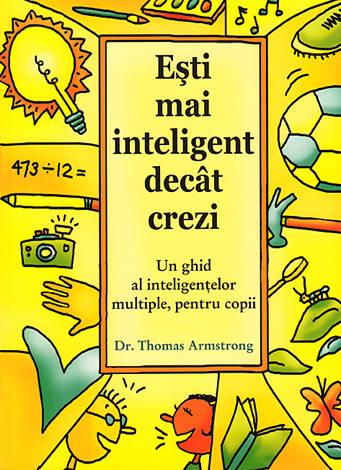 Eşti mai inteligent decât crezi  - un ghid al inteligenţelor multiple, pentru copii