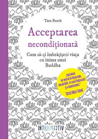 Acceptarea necondiţionată  - cum să-ţi îmbrăţişezi viaţa cu inima unui Buddha
