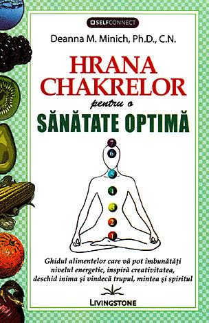Hrana chakrelor  - ghidul alimentelor care va pot imbunatati nivelul energetic, inspira creativitatea, deschid inima si vindeca trupul, mintea si spiritul