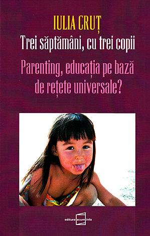 Trei săptâmâni, cu trei copii  - parenting, educaţia pe bază de reţete universale?