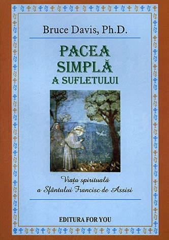 Pacea simplă a sufletului  - viaţa spirituală a Sfântului Francisc de Assisi