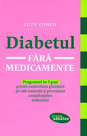 Diabetul fără medicamente  - programul în 5 paşi pentru controlarea glicemiei pe cale naturală şi prevenirea complicaţiilor diabetului