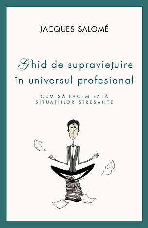 Ghid de supravieţuire în universul profesional  - cum să facem față situațiilor stresante