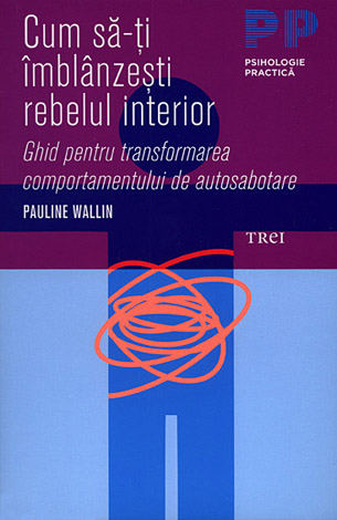 Cum să-ţi îmblânzeşti rebelul interior  - ghid pentru transformarea comportamentului de autosabotare