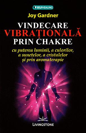 Vindecarea vibraţională prin chakre  - cu puterea luminii, a culorilor, a sunetelor, a cristalelor şi prin aromoterapie