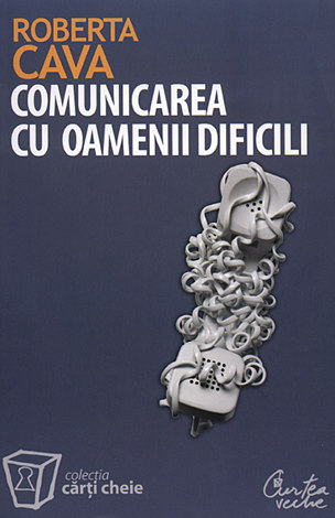 Comunicarea cu oamenii dificili  - cum să ne purtăm cu clienţii răuvoitori, şefii autoritari şi colegii nesuferiţi
