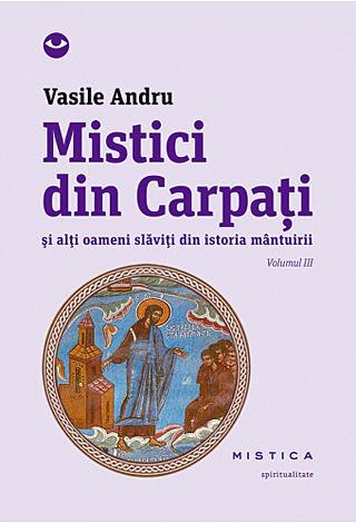 Mistici din Carpaţi - vol. III  - şi alţi oameni slăviţi din istoria mântuirii