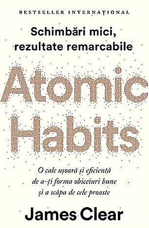 Atomic Habits  - o cale uşoară şi eficientă de a-ţi forma obiceiuri bune şi a scăpa de cele proaste