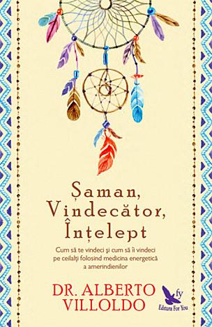 Şaman, vindecător, înţelept  - cum să te vindeci şi cum să îi vindeci pe ceilalţi, folosind medicina energetică a amerindienilor